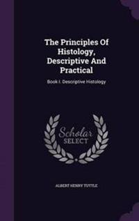 The Principles of Histology, Descriptive and Practical