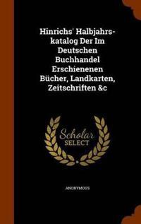 Hinrichs' Halbjahrs-Katalog Der Im Deutschen Buchhandel Erschienenen Bucher, Landkarten, Zeitschriften &C