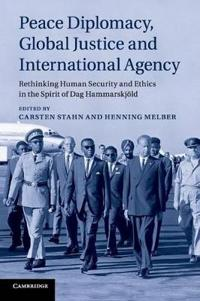 Peace Diplomacy, Global Justice and International Agency: Rethinking Human Security and Ethics in the Spirit of Dag Hammarskjold