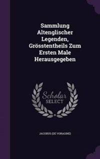 Sammlung Altenglischer Legenden, Grosstentheils Zum Ersten Male Herausgegeben