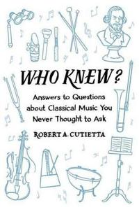 Who Knew?: Answers to Questions about Classical Music You Never Thought to Ask