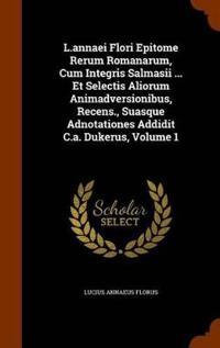 L.Annaei Flori Epitome Rerum Romanarum, Cum Integris Salmasii ... Et Selectis Aliorum Animadversionibus, Recens., Suasque Adnotationes Addidit C.A. Dukerus, Volume 1