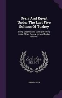 Syria and Egypt Under the Last Five Sultans of Turkey