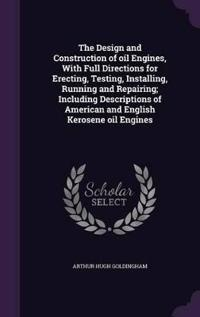The Design and Construction of Oil Engines, with Full Directions for Erecting, Testing, Installing, Running and Repairing; Including Descriptions of American and English Kerosene Oil Engines