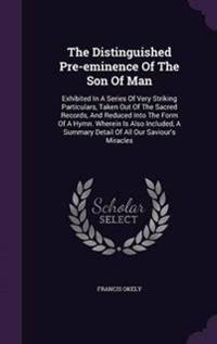 The Distinguished Pre-Eminence of the Son of Man