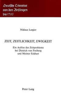 Zeit, Zeitlichkeit, Ewigkeit: Ein Aufriss Des Zeitproblems Bei Dietrich Von Freiberg Und Meister Eckhart