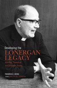 Developing the Lonergan Legacy: Historical, Theoretical, and Existential Issues