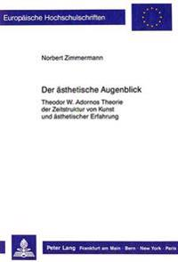 Der Aesthetische Augenblick: Theodor W. Adornos Theorie Der Zeitstruktur Von Kunst Und Aesthetischer Erfahrung