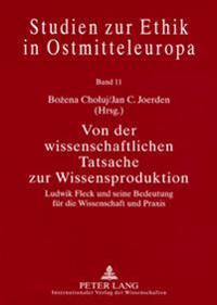 Von Der Wissenschaftlichen Tatsache Zur Wissensproduktion: Ludwik Fleck Und Seine Bedeutung Fuer Die Wissenschaft Und Praxis