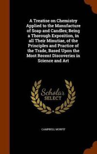 A Treatise on Chemistry Applied to the Manufacture of Soap and Candles; Being a Thorough Exposition, in All Their Minutiae, of the Principles and Practice of the Trade, Based Upon the Most Recent Discoveries in Science and Art