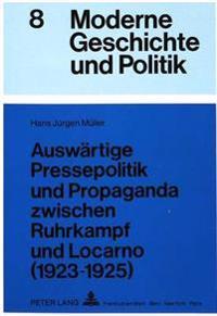 Auswaertige Pressepolitik Und Propaganda Zwischen Ruhrkampf Und Locarno (1923-1925): Eine Untersuchung Ueber Die Rolle Der Oeffentlichkeit in Der Auss