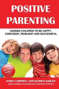 Positive Parenting: How to Avoid the Pitfalls and Raise a Child You Can Be Proud of