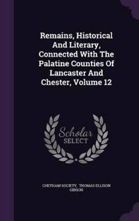 Remains, Historical and Literary, Connected with the Palatine Counties of Lancaster and Chester, Volume 12