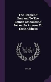 The People of England to the Roman Catholics of Ireland in Answer to Their Address