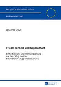 Fiscale Eenheid Und Organschaft: Einheitstheorie Und Trennungsprinzip - Auf Dem Weg Zu Einer Binationalen Gruppenbesteuerung