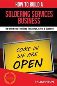 How to Build a Soldering Services Business (Special Edition): The Only Book You Need to Launch, Grow & Succeed