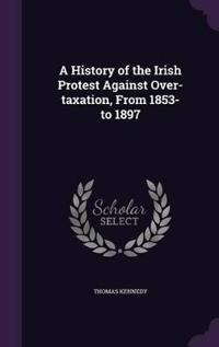 A History of the Irish Protest Against Over-Taxation, from 1853-To 1897