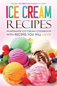 Ice Cream Recipes - Homemade Ice Cream Cookbook with Recipes You Will Love!: The Only Ice Cream Recipe Book You Need