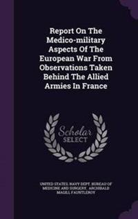 Report on the Medico-Military Aspects of the European War from Observations Taken Behind the Allied Armies in France