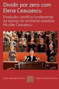Dividir Por Zero Com Elena Ceausescu: Producao Cientifica Fundamental Da Esposa Do Eminente Estadista Nicolae Ceausescu