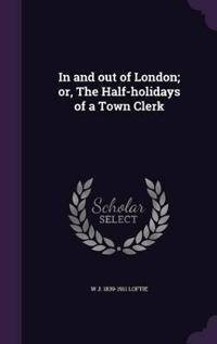In and Out of London; Or, the Half-Holidays of a Town Clerk