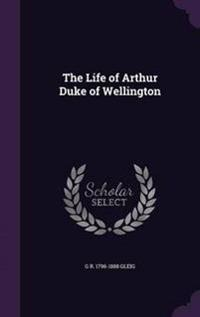 The Life of Arthur Duke of Wellington