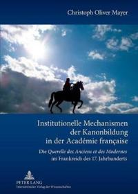 """Institutionelle Mechanismen Der Kanonbildung in Der Académie Française: Die """"querelle Des Anciens Et Des Modernes"""" Im Frankreich Des 17. Jahrhunderts"""