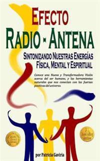 """""""Efecto Radio-Antena... Sintonizando Nuestras Energias Fisica, Mental y Espiritual"""": Nueva y Transformadora Vision Para Aprender a Conectarnos Con Las"""
