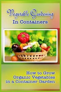 Vegetable Gardening in Containers: How to Grow Organic Vegetables in a Container Garden