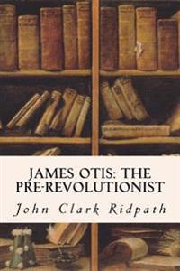James Otis: The Pre-Revolutionist
