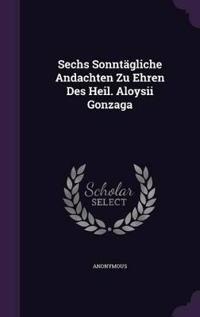 Sechs Sonntagliche Andachten Zu Ehren Des Heil. Aloysii Gonzaga