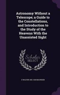 Astronomy Without a Telescope; A Guide to the Constellations, and Introduction to the Study of the Heavens with the Unassisted Sight