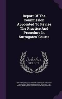Report of the Commission Appointed to Revise the Practice and Procedure in Surrogates' Courts