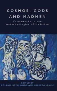 Cosmos, Gods and Madmen: Frameworks in the Anthropologies of Medicine