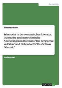 """Sehnsucht in der romantischen Literatur. Inzestuöse und masochistische Andeutungen in Hoffmans """"Die Bergwerke zu Falun"""" und Eichendorffs """"Das Schloss Dürande"""""""