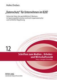 Datenschutz Fuer Unternehmen Im B2B?: Schutz Der Daten Des Geschaeftlichen E-Business Im Spannungsfeld Zwischen Technisch-Organisatorischer Und Rechtl