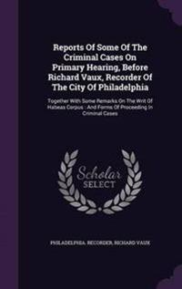 Reports of Some of the Criminal Cases on Primary Hearing, Before Richard Vaux, Recorder of the City of Philadelphia