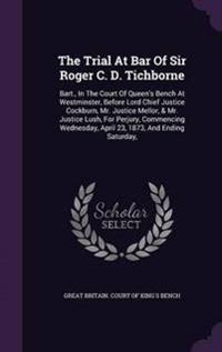 The Trial at Bar of Sir Roger C. D. Tichborne
