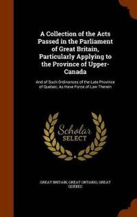 A Collection of the Acts Passed in the Parliament of Great Britain, Particularly Applying to the Province of Upper-Canada