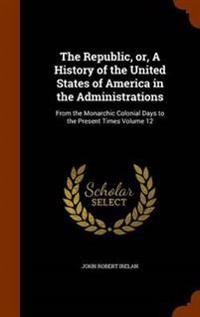 The Republic, Or, a History of the United States of America in the Administrations