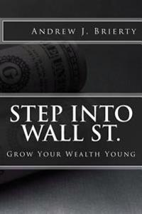 Step Into Wall St.: A Guide to Growing Your Wealth Young