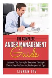 The Complete Anger Management Guide: Master the Powerful Emotion Through These Simple Exercise, Techniques & Tips
