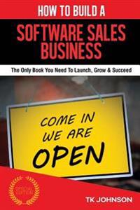 How to Build a Software Sales Business (Special Edition): The Only Book You Need to Launch, Grow & Succeed