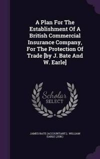 A Plan for the Establishment of a British Commercial Insurance Company, for the Protection of Trade [By J. Bate and W. Earle]