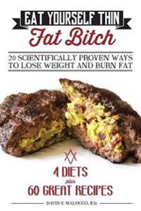 Eat Yourself Thin Fat Bitch: 20 Scientifically Proven Ways to Lose Weight and Burn Fat