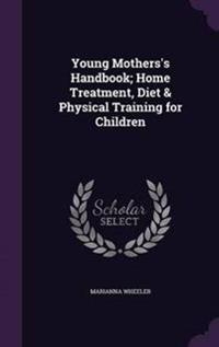 Young Mothers's Handbook; Home Treatment, Diet & Physical Training for Children