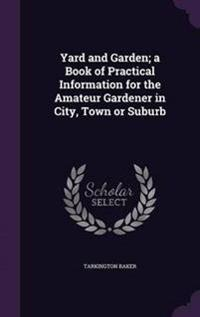 Yard and Garden; A Book of Practical Information for the Amateur Gardener in City, Town or Suburb