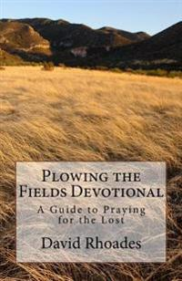 Plowing the Fields Devotional: A Guide to Praying for the Lost
