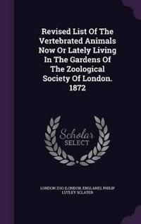 Revised List of the Vertebrated Animals Now or Lately Living in the Gardens of the Zoological Society of London. 1872
