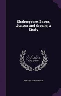 Shakespeare, Bacon, Jonson and Greene; A Study